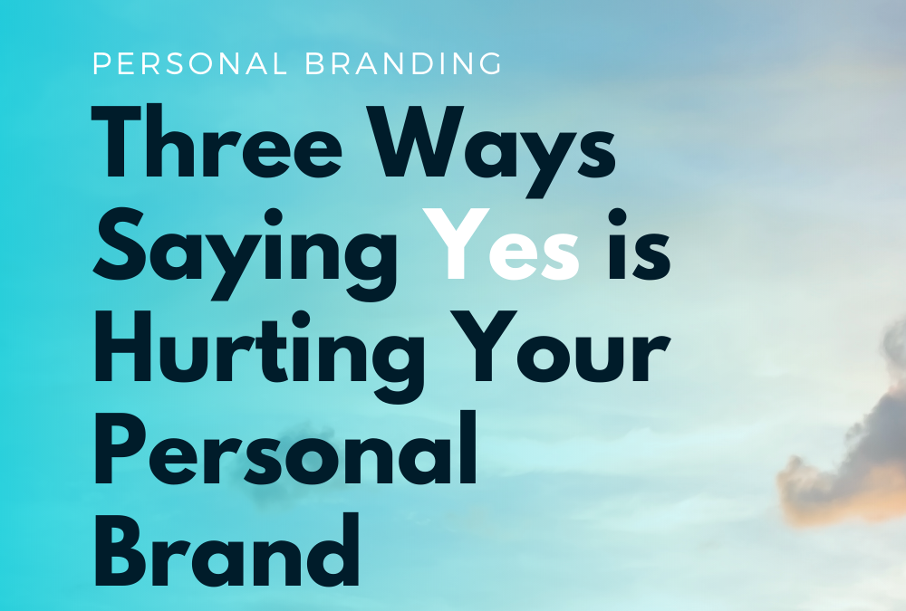 Three Ways Saying 'Yes' is Hurting Your Personal Brand